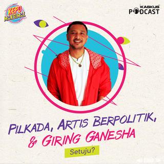 Pilkada, Artis Berpolitik, & Giring Ganesha. Setuju? – kaskus.podcast