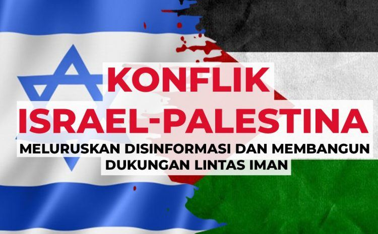 Konflik Israel-Palestina: Meluruskan Disinformasi dan Membangun Dukungan Lintas Iman